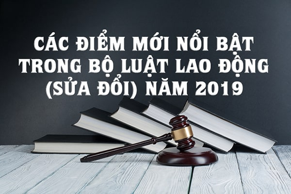 Các điểm mới nổi bật trong Bộ luật Lao động (sửa đổi) năm 2019